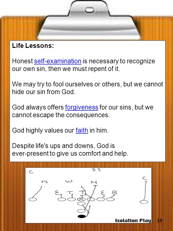 Life Lessons: Honest self-examination is necessary to recognize our own sin, then we must repent of it.self-examination We may try to fool ourselves or others, but we cannot hide our sin from God.