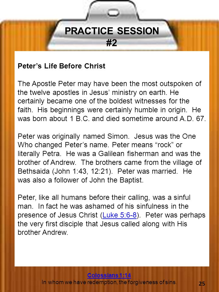 PRACTICE SESSION #2 Peter's Life Before Christ The Apostle Peter may have been the most outspoken of the twelve apostles in Jesus' ministry on earth.