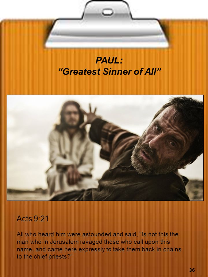 PAUL: Greatest Sinner of All Acts 9:21 All who heard him were astounded and said, Is not this the man who in Jerusalem ravaged those who call upon this name, and came here expressly to take them back in chains to the chief priests? 36