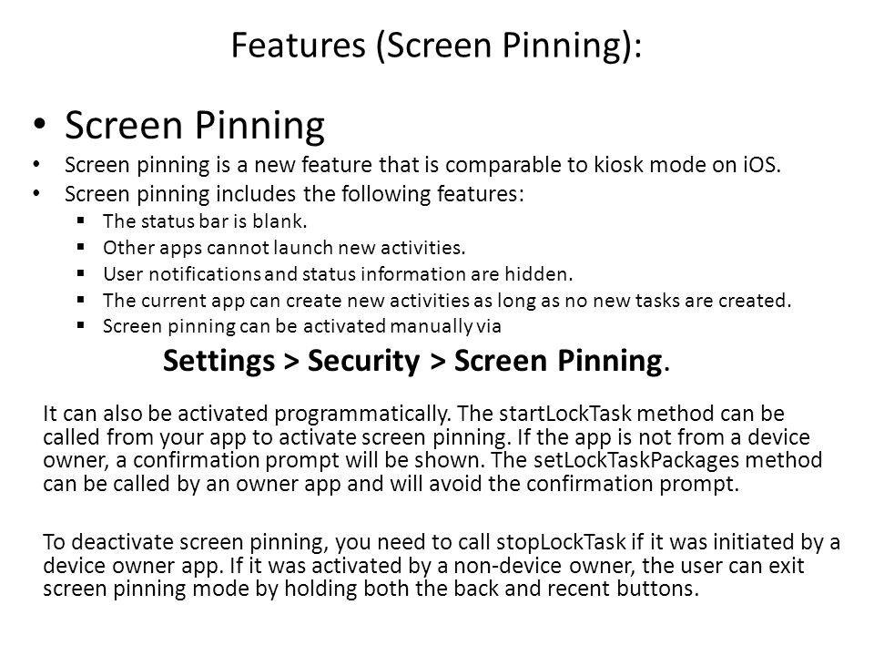 Features (Screen Pinning): Screen Pinning Screen pinning is a new feature that is comparable to kiosk mode on iOS. Screen pinning includes the followi