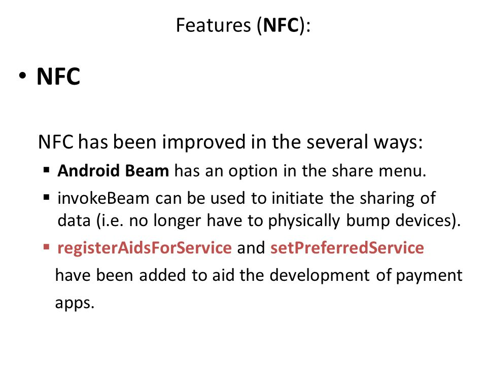 Features (NFC): NFC NFC has been improved in the several ways:  Android Beam has an option in the share menu.  invokeBeam can be used to initiate th