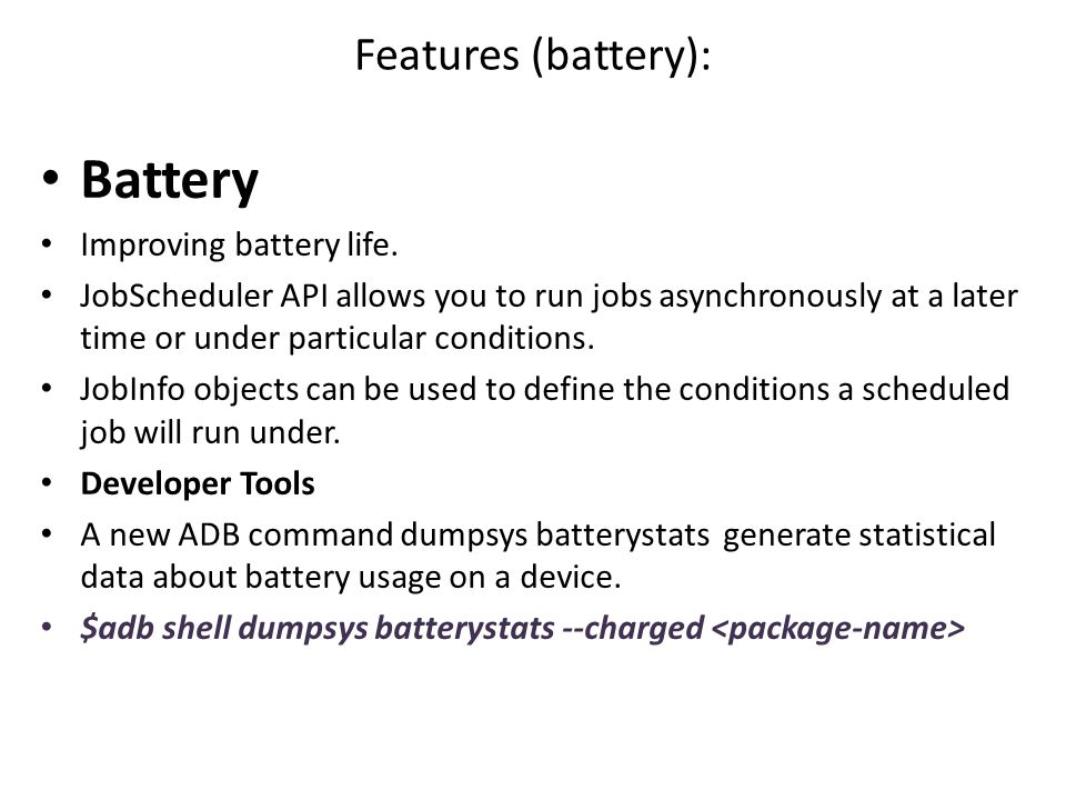 Features (battery): Battery Improving battery life. JobScheduler API allows you to run jobs asynchronously at a later time or under particular conditi