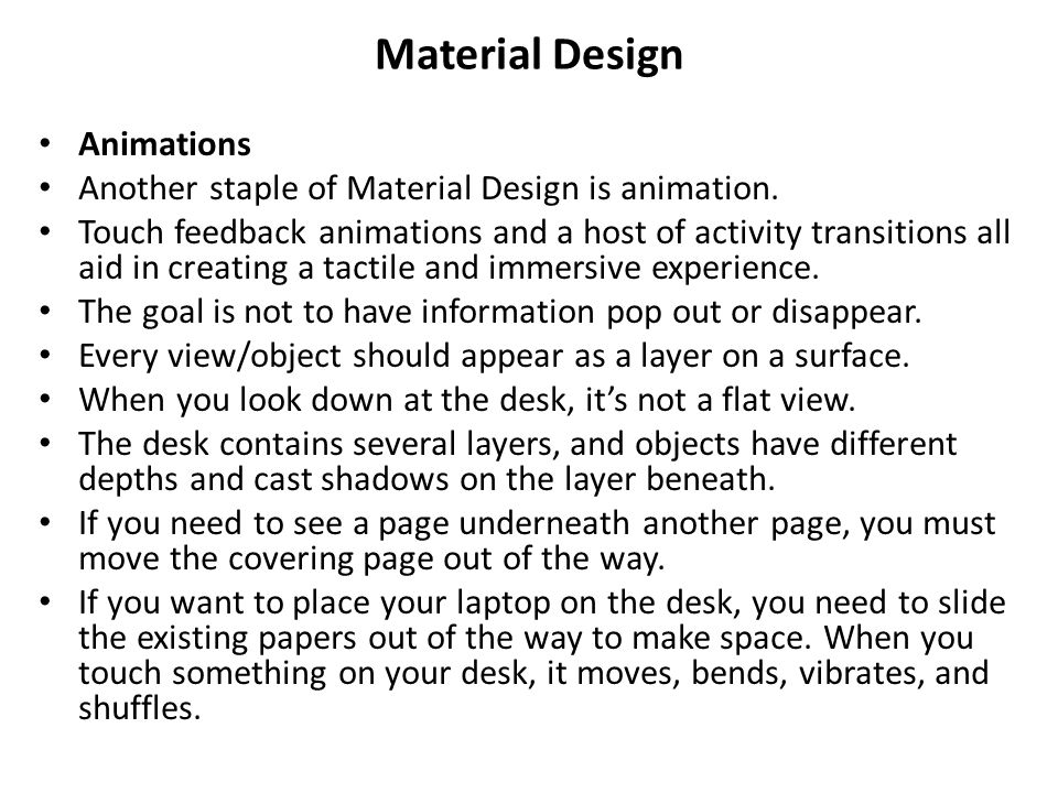 Material Design Animations Another staple of Material Design is animation. Touch feedback animations and a host of activity transitions all aid in cre