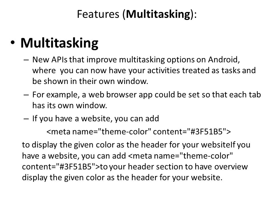 Features (Multitasking): Multitasking – New APIs that improve multitasking options on Android, where you can now have your activities treated as tasks