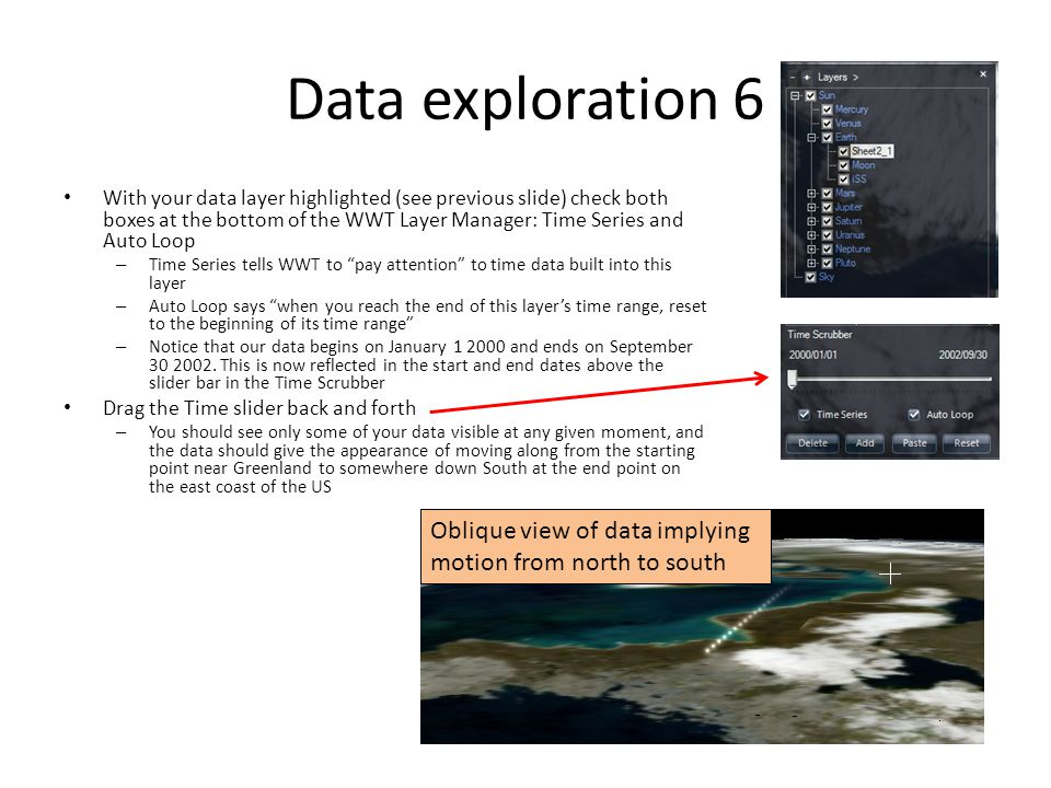 Data exploration 6 With your data layer highlighted (see previous slide) check both boxes at the bottom of the WWT Layer Manager: Time Series and Auto Loop – Time Series tells WWT to pay attention to time data built into this layer – Auto Loop says when you reach the end of this layer's time range, reset to the beginning of its time range – Notice that our data begins on January 1 2000 and ends on September 30 2002.