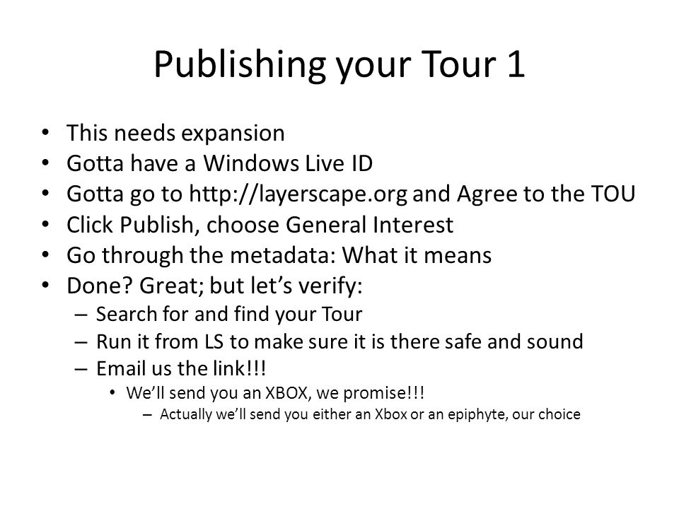 Publishing your Tour 1 This needs expansion Gotta have a Windows Live ID Gotta go to http://layerscape.org and Agree to the TOU Click Publish, choose General Interest Go through the metadata: What it means Done.