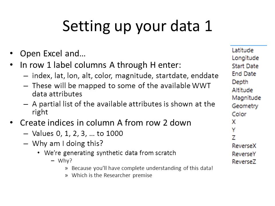 Setting up your data 1 Open Excel and… In row 1 label columns A through H enter: – index, lat, lon, alt, color, magnitude, startdate, enddate – These will be mapped to some of the available WWT data attributes – A partial list of the available attributes is shown at the right Create indices in column A from row 2 down – Values 0, 1, 2, 3, … to 1000 – Why am I doing this.