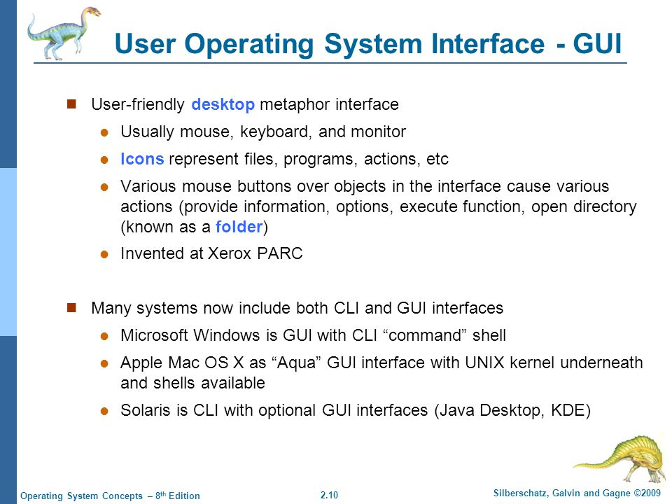 2.10 Silberschatz, Galvin and Gagne ©2009 Operating System Concepts – 8 th Edition User Operating System Interface - GUI User-friendly desktop metaphor interface Usually mouse, keyboard, and monitor Icons represent files, programs, actions, etc Various mouse buttons over objects in the interface cause various actions (provide information, options, execute function, open directory (known as a folder) Invented at Xerox PARC Many systems now include both CLI and GUI interfaces Microsoft Windows is GUI with CLI command shell Apple Mac OS X as Aqua GUI interface with UNIX kernel underneath and shells available Solaris is CLI with optional GUI interfaces (Java Desktop, KDE)