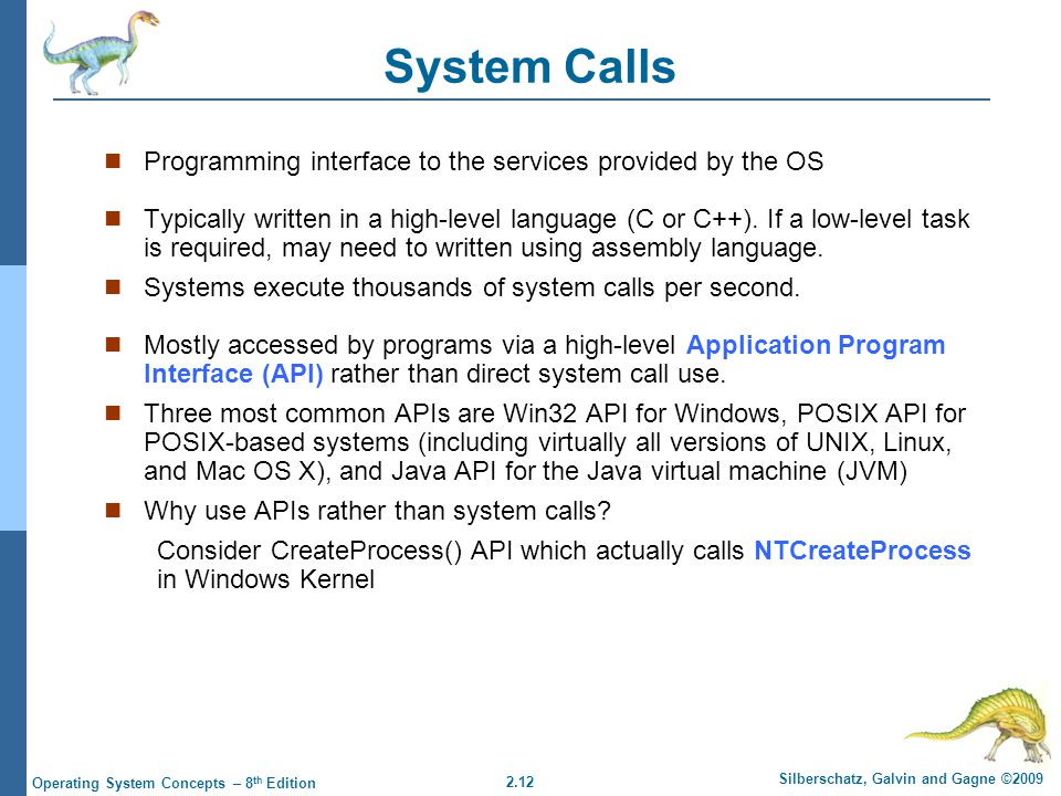 2.12 Silberschatz, Galvin and Gagne ©2009 Operating System Concepts – 8 th Edition System Calls Programming interface to the services provided by the OS Typically written in a high-level language (C or C++).