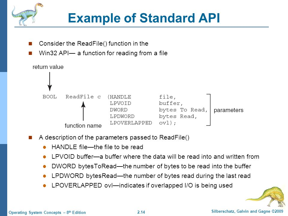 2.14 Silberschatz, Galvin and Gagne ©2009 Operating System Concepts – 8 th Edition Example of Standard API Consider the ReadFile() function in the Win32 API— a function for reading from a file A description of the parameters passed to ReadFile() HANDLE file—the file to be read LPVOID buffer—a buffer where the data will be read into and written from DWORD bytesToRead—the number of bytes to be read into the buffer LPDWORD bytesRead—the number of bytes read during the last read LPOVERLAPPED ovl—indicates if overlapped I/O is being used
