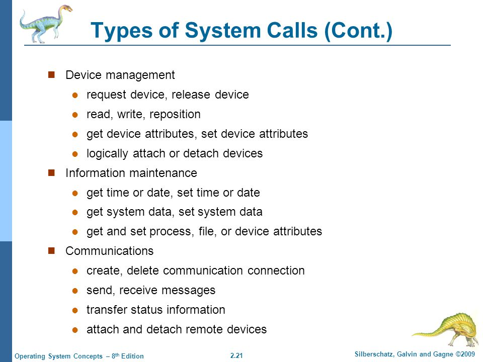 2.21 Silberschatz, Galvin and Gagne ©2009 Operating System Concepts – 8 th Edition Types of System Calls (Cont.) Device management request device, release device read, write, reposition get device attributes, set device attributes logically attach or detach devices Information maintenance get time or date, set time or date get system data, set system data get and set process, file, or device attributes Communications create, delete communication connection send, receive messages transfer status information attach and detach remote devices