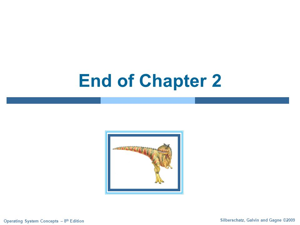 Silberschatz, Galvin and Gagne ©2009 Operating System Concepts – 8 th Edition End of Chapter 2