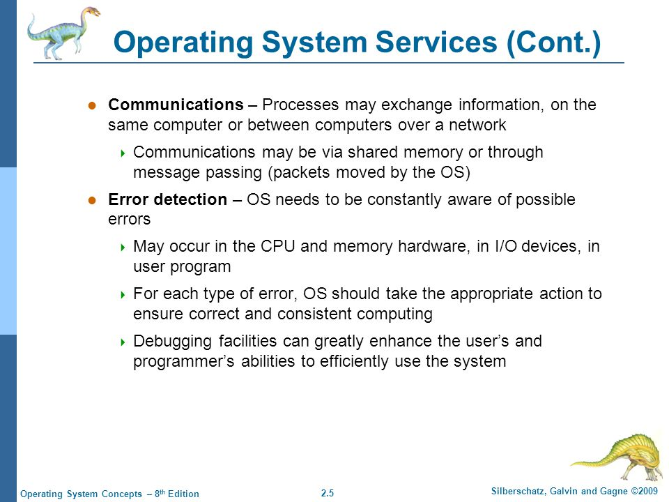 2.5 Silberschatz, Galvin and Gagne ©2009 Operating System Concepts – 8 th Edition Operating System Services (Cont.) Communications – Processes may exchange information, on the same computer or between computers over a network  Communications may be via shared memory or through message passing (packets moved by the OS) Error detection – OS needs to be constantly aware of possible errors  May occur in the CPU and memory hardware, in I/O devices, in user program  For each type of error, OS should take the appropriate action to ensure correct and consistent computing  Debugging facilities can greatly enhance the user's and programmer's abilities to efficiently use the system