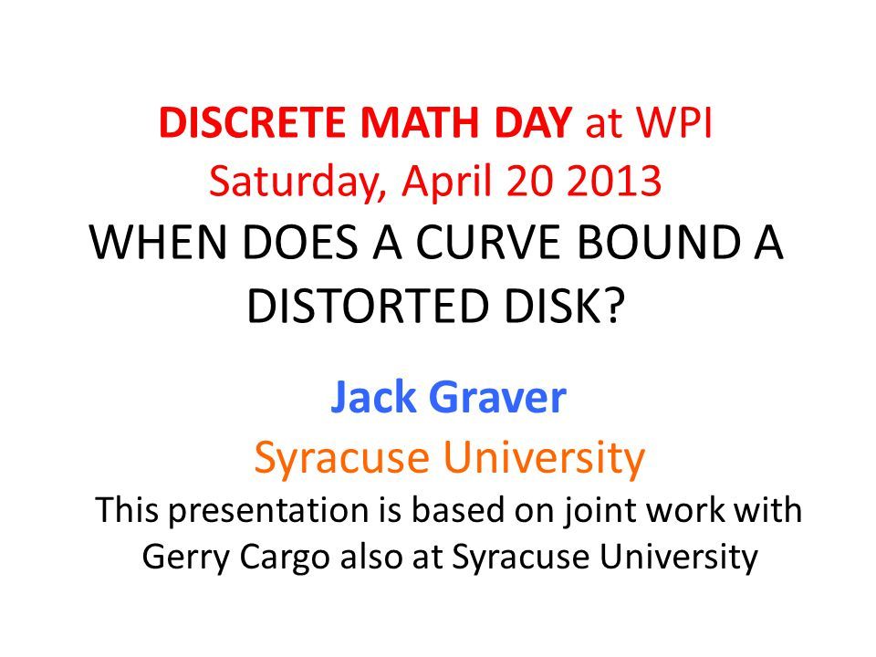 DISCRETE MATH DAY at WPI Saturday, April 20 2013 WHEN DOES A CURVE BOUND A DISTORTED DISK.