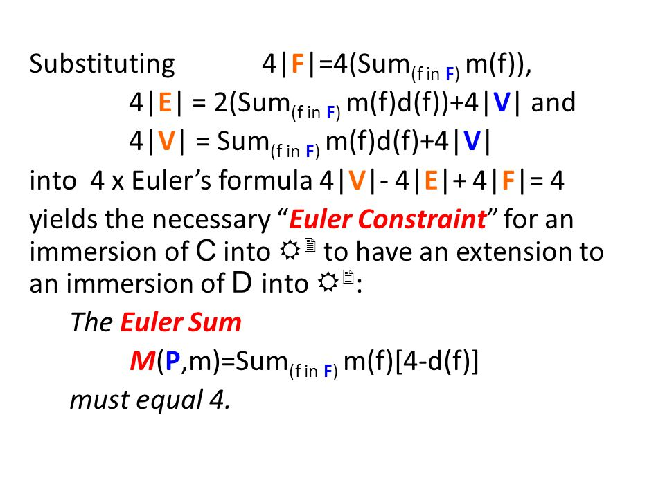 Substituting 4|F|=4(Sum (f in F) m(f)), 4|E| = 2(Sum (f in F) m(f)d(f))+4|V| and 4|V| = Sum (f in F) m(f)d(f)+4|V| into 4 x Euler's formula 4|V|- 4|E|+ 4|F|= 4 yields the necessary Euler Constraint for an immersion of C into R 2 to have an extension to an immersion of D into R 2 : The Euler Sum M(P,m)=Sum (f in F) m(f)[4-d(f)] must equal 4.