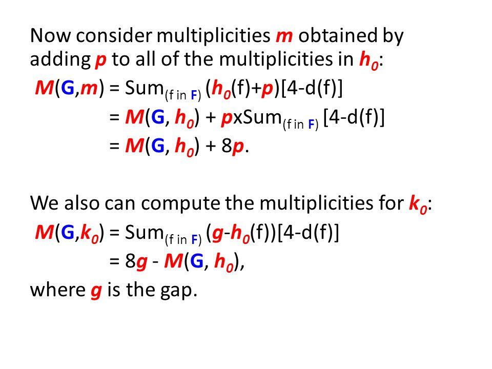 Now consider multiplicities m obtained by adding p to all of the multiplicities in h 0 : M(G,m) = Sum (f in F) (h 0 (f)+p)[4-d(f)] = M(G, h 0 ) + pxSum (f in F) [4-d(f)] = M(G, h 0 ) + 8p.