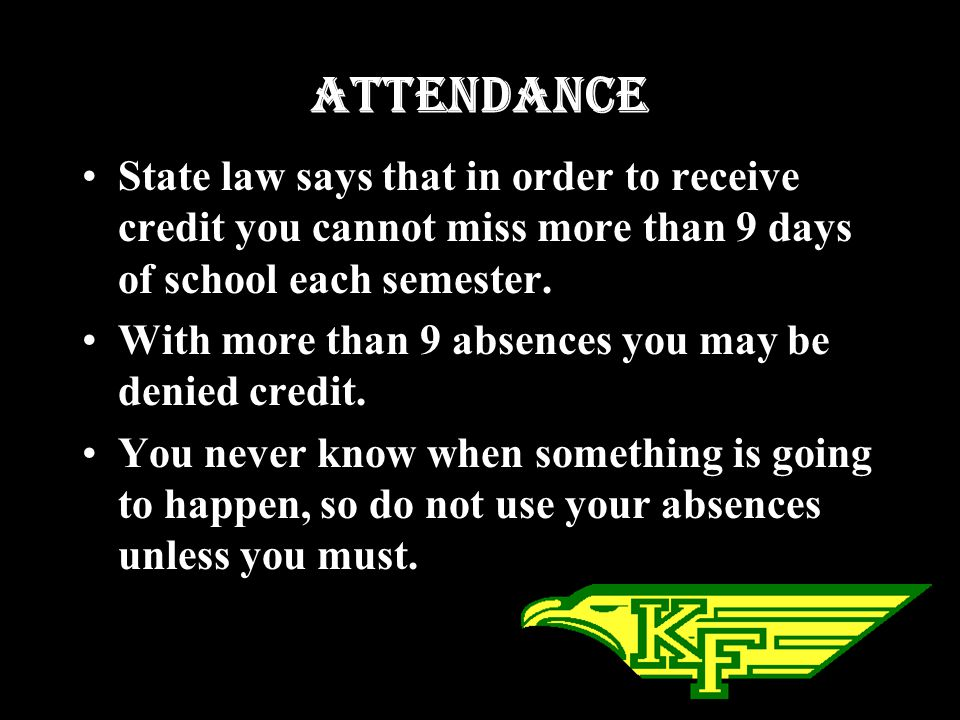 Attendance State law says that in order to receive credit you cannot miss more than 9 days of school each semester.