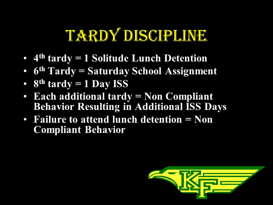 Tardy Discipline 4 th tardy = 1 Solitude Lunch Detention 6 th Tardy = Saturday School Assignment 8 th tardy = 1 Day ISS Each additional tardy = Non Compliant Behavior Resulting in Additional ISS Days Failure to attend lunch detention = Non Compliant Behavior