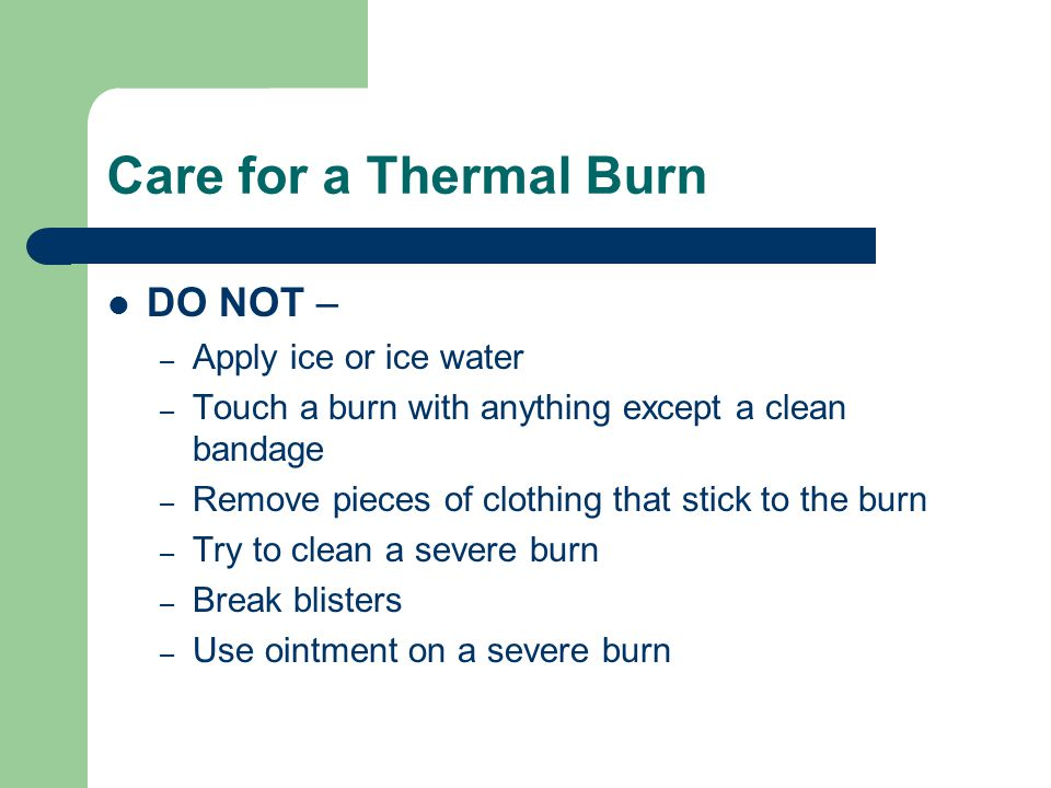 Care for a Thermal Burn DO NOT – – Apply ice or ice water – Touch a burn with anything except a clean bandage – Remove pieces of clothing that stick t
