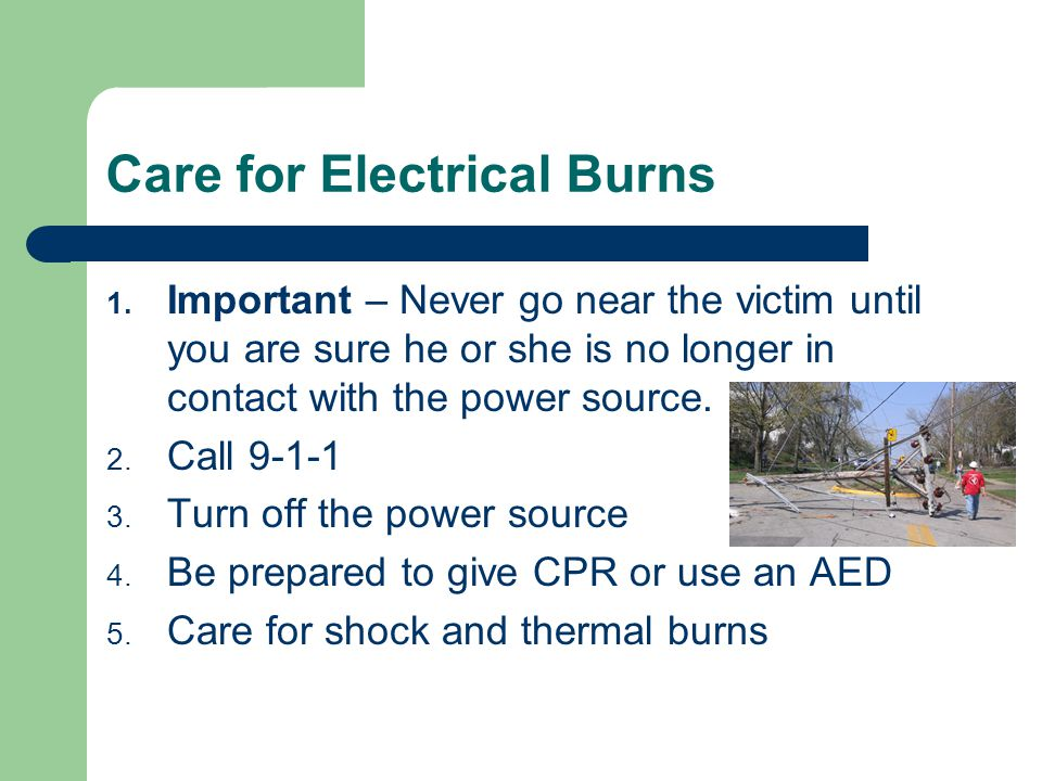 Care for Electrical Burns 1. Important – Never go near the victim until you are sure he or she is no longer in contact with the power source. 2. Call