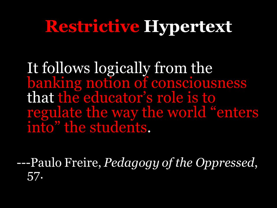 "Restrictive Hypertext It follows logically from the banking notion of consciousness that the educator's role is to regulate the way the world ""enters"