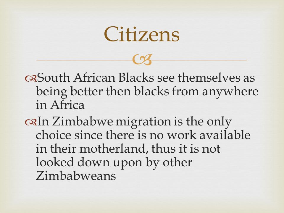   South African Blacks see themselves as being better then blacks from anywhere in Africa  In Zimbabwe migration is the only choice since there is no work available in their motherland, thus it is not looked down upon by other Zimbabweans Citizens