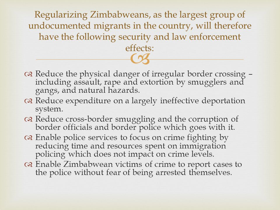  Regularizing Zimbabweans, as the largest group of undocumented migrants in the country, will therefore have the following security and law enforceme
