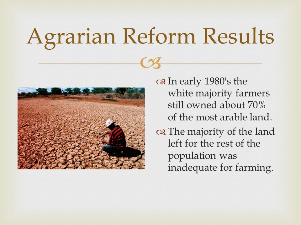  Agrarian Reform Results  In early 1980 s the white majority farmers still owned about 70% of the most arable land.