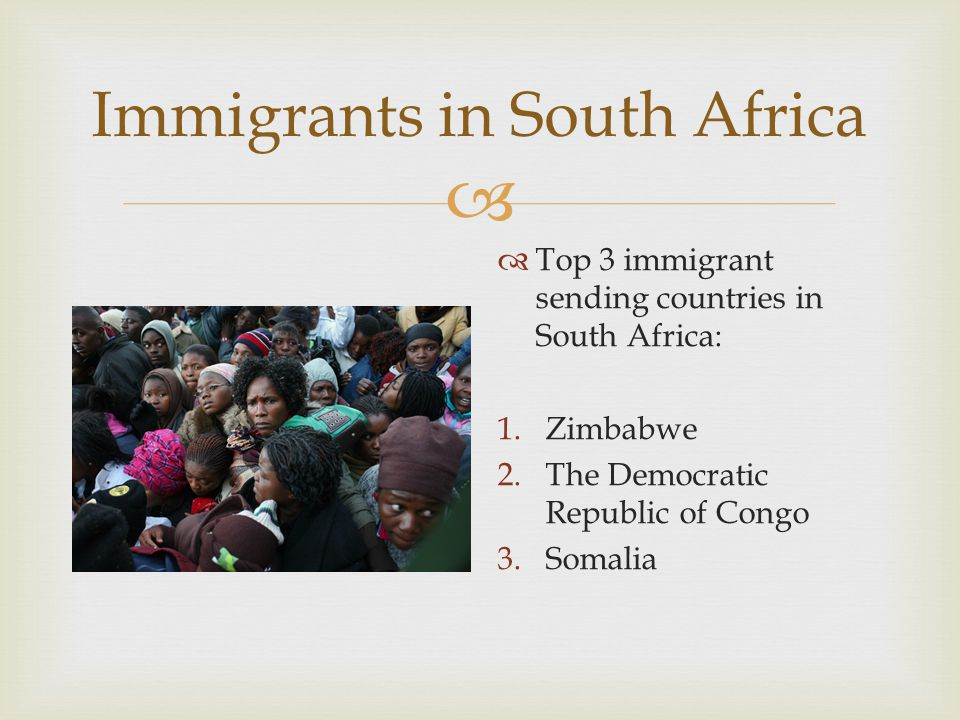  Immigrants in South Africa  Top 3 immigrant sending countries in South Africa: 1.Zimbabwe 2.The Democratic Republic of Congo 3.Somalia