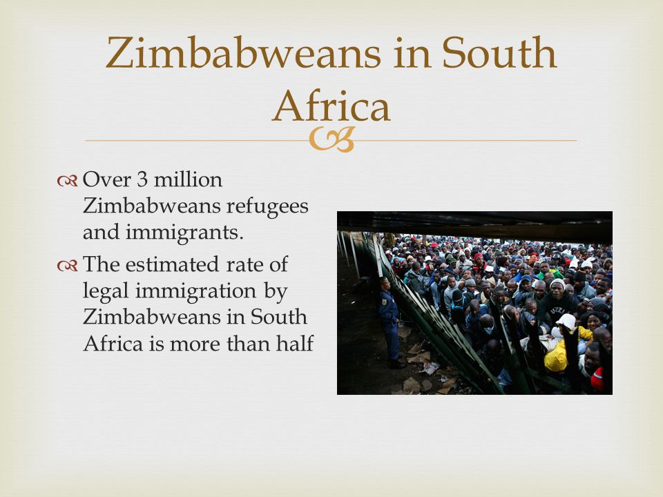  Zimbabweans in South Africa  Over 3 million Zimbabweans refugees and immigrants.  The estimated rate of legal immigration by Zimbabweans in South