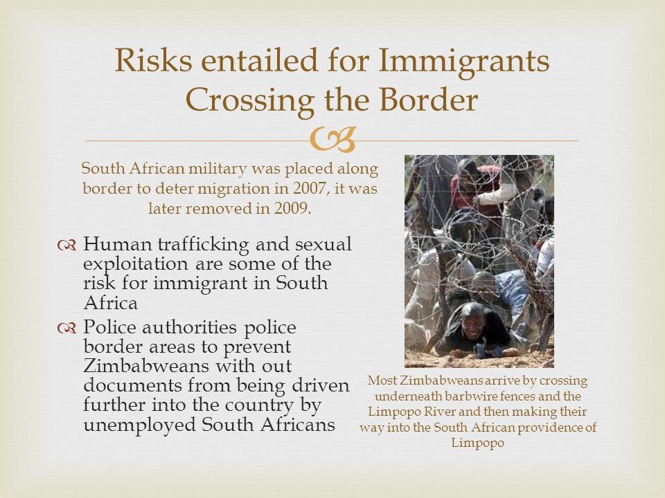  Risks entailed for Immigrants Crossing the Border South African military was placed along border to deter migration in 2007, it was later removed in 2009.