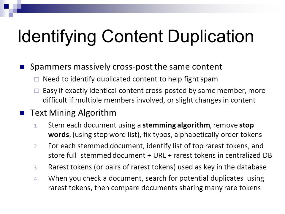 Identifying Content Duplication Spammers massively cross-post the same content  Need to identify duplicated content to help fight spam  Easy if exactly identical content cross-posted by same member, more difficult if multiple members involved, or slight changes in content Text Mining Algorithm 1.