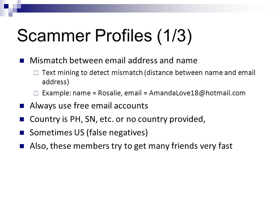Scammer Profiles (1/3) Mismatch between email address and name  Text mining to detect mismatch (distance between name and email address)  Example: name = Rosalie, email = AmandaLove18@hotmail.com Always use free email accounts Country is PH, SN, etc.