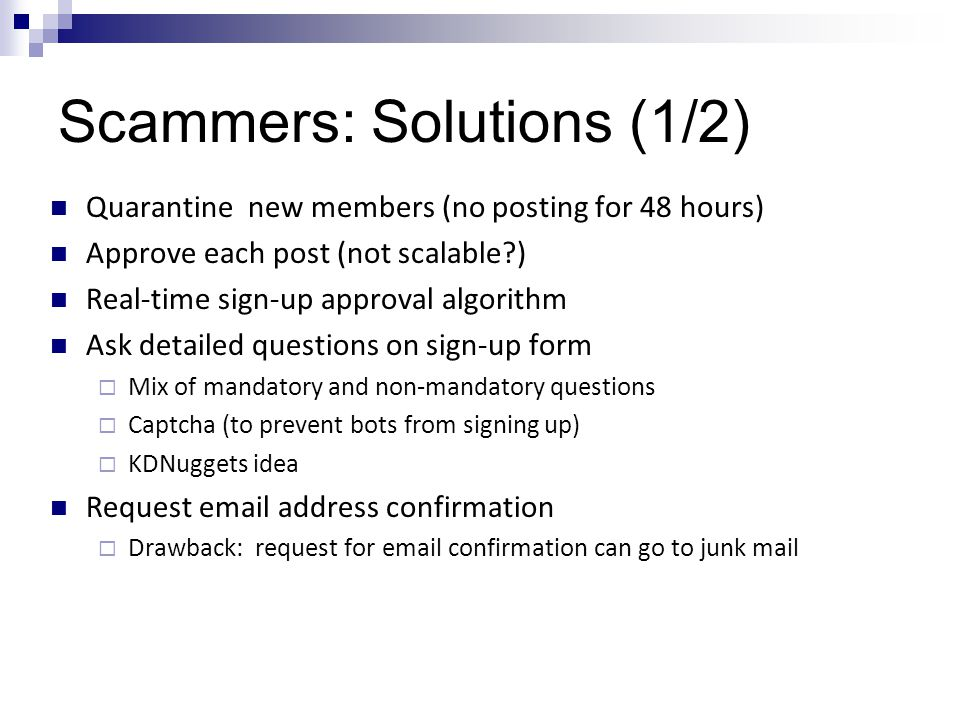 Scammers: Solutions (1/2) Quarantine new members (no posting for 48 hours) Approve each post (not scalable ) Real-time sign-up approval algorithm Ask detailed questions on sign-up form  Mix of mandatory and non-mandatory questions  Captcha (to prevent bots from signing up)  KDNuggets idea Request email address confirmation  Drawback: request for email confirmation can go to junk mail