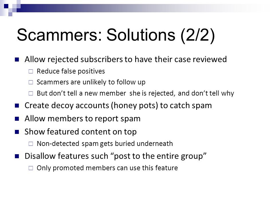 Scammers: Solutions (2/2) Allow rejected subscribers to have their case reviewed  Reduce false positives  Scammers are unlikely to follow up  But don't tell a new member she is rejected, and don't tell why Create decoy accounts (honey pots) to catch spam Allow members to report spam Show featured content on top  Non-detected spam gets buried underneath Disallow features such post to the entire group  Only promoted members can use this feature
