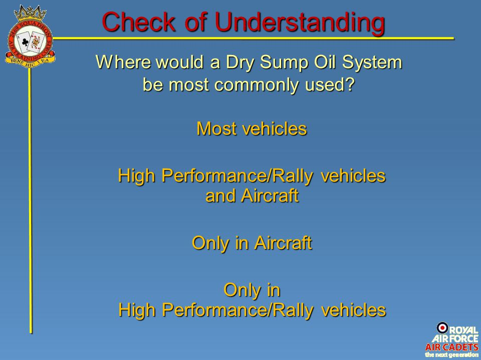 Check of Understanding Where would a Dry Sump Oil System be most commonly used? Only in High Performance/Rally vehicles Most vehicles Only in Aircraft