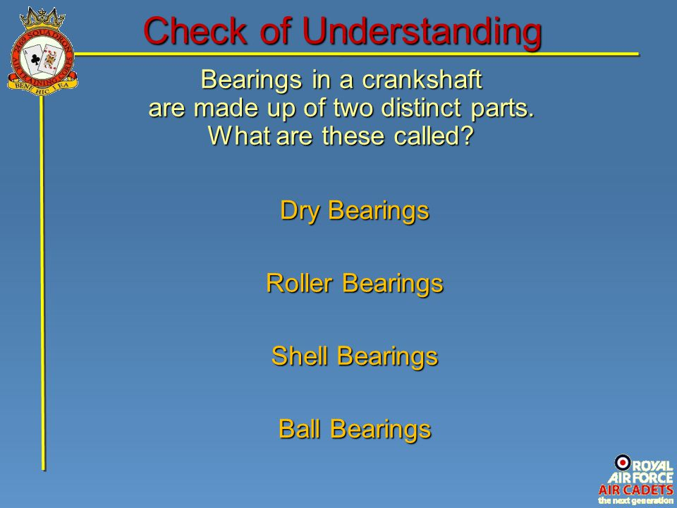 Bearings in a crankshaft are made up of two distinct parts. What are these called? Ball Bearings Dry Bearings Shell Bearings Roller Bearings Check of