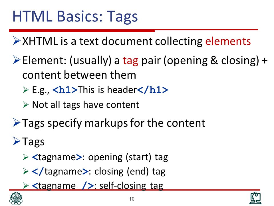 HTML Basics: Tags  XHTML is a text document collecting elements  Element: (usually) a tag pair (opening & closing) + content between them  E.g., This is header  Not all tags have content  Tags specify markups for the content  Tags  : opening (start) tag  : closing (end) tag  : self-closing tag 10