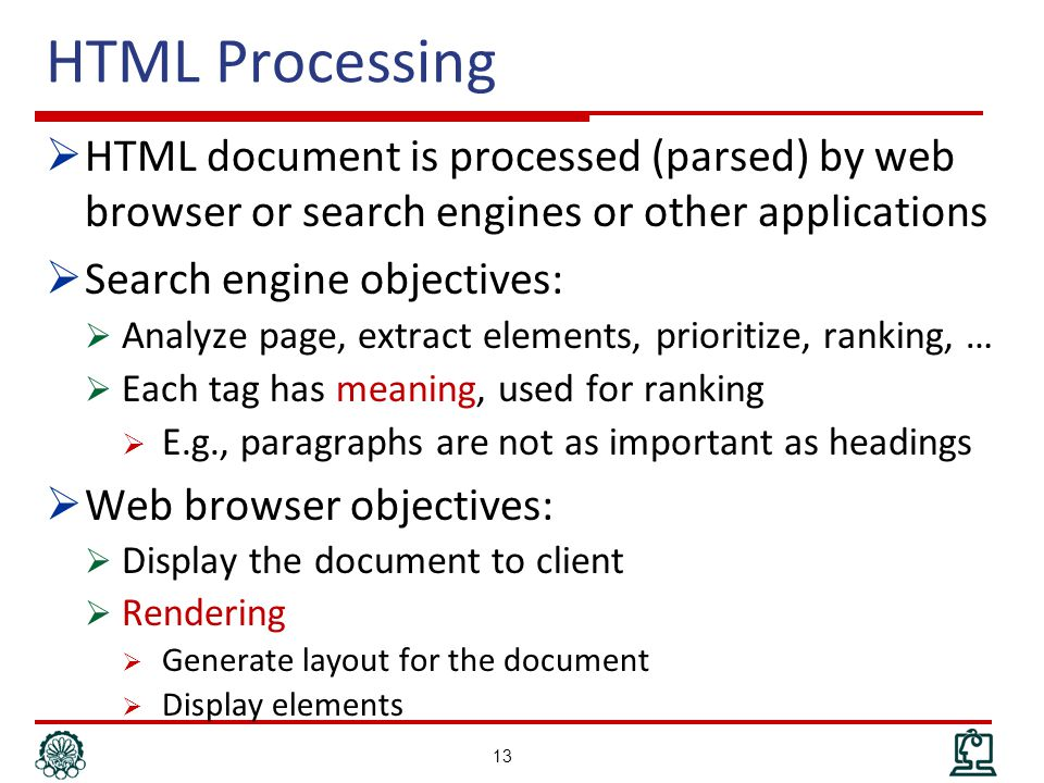 HTML Processing  HTML document is processed (parsed) by web browser or search engines or other applications  Search engine objectives:  Analyze page, extract elements, prioritize, ranking, …  Each tag has meaning, used for ranking  E.g., paragraphs are not as important as headings  Web browser objectives:  Display the document to client  Rendering  Generate layout for the document  Display elements 13