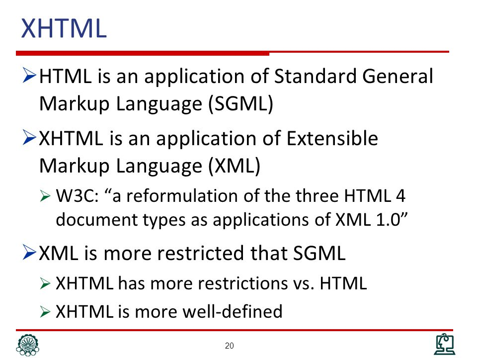 XHTML  HTML is an application of Standard General Markup Language (SGML)  XHTML is an application of Extensible Markup Language (XML)  W3C: a reformulation of the three HTML 4 document types as applications of XML 1.0  XML is more restricted that SGML  XHTML has more restrictions vs.