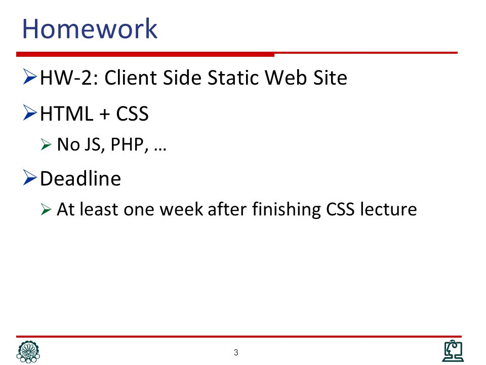 Homework  HW-2: Client Side Static Web Site  HTML + CSS  No JS, PHP, …  Deadline  At least one week after finishing CSS lecture 3