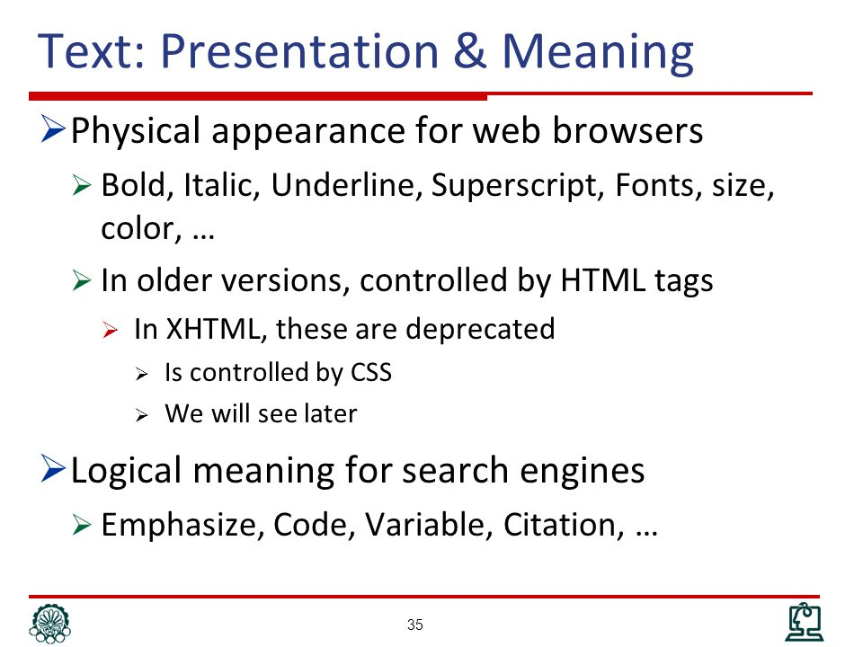 Text: Presentation & Meaning  Physical appearance for web browsers  Bold, Italic, Underline, Superscript, Fonts, size, color, …  In older versions, controlled by HTML tags  In XHTML, these are deprecated  Is controlled by CSS  We will see later  Logical meaning for search engines  Emphasize, Code, Variable, Citation, … 35