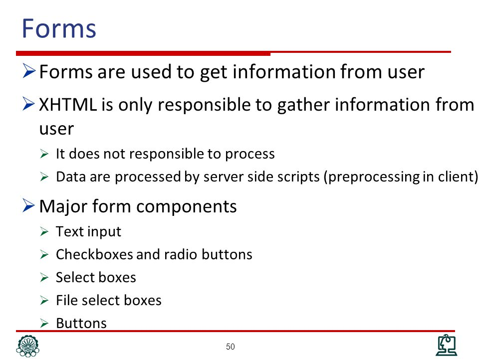 Forms  Forms are used to get information from user  XHTML is only responsible to gather information from user  It does not responsible to process  Data are processed by server side scripts (preprocessing in client)  Major form components  Text input  Checkboxes and radio buttons  Select boxes  File select boxes  Buttons 50