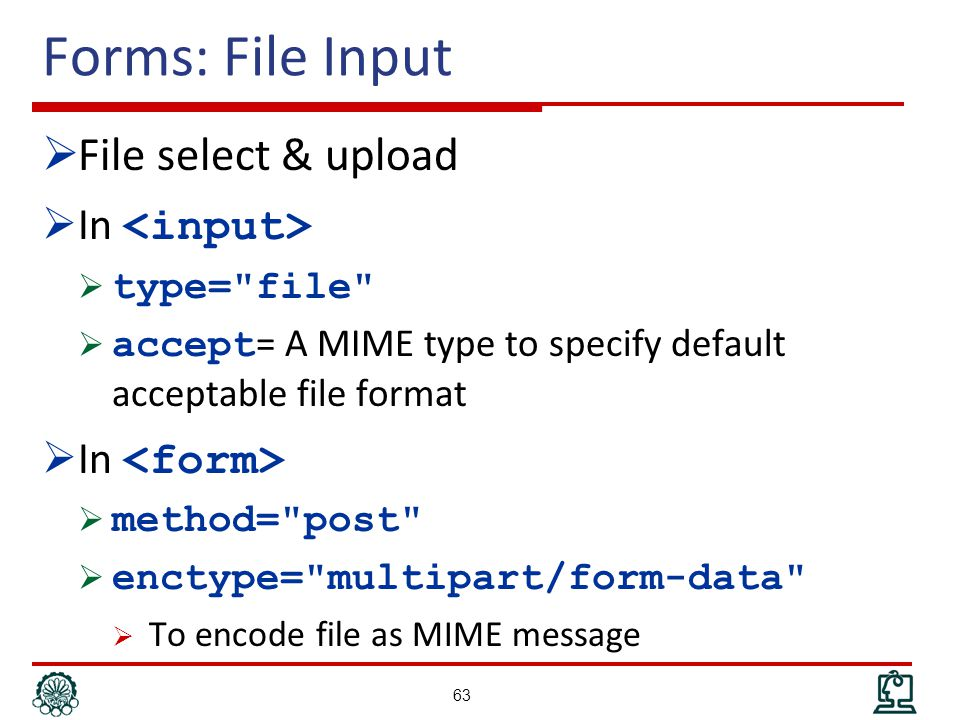 Forms: File Input  File select & upload  In  type= file  accept = A MIME type to specify default acceptable file format  In  method= post  enctype= multipart/form-data  To encode file as MIME message 63