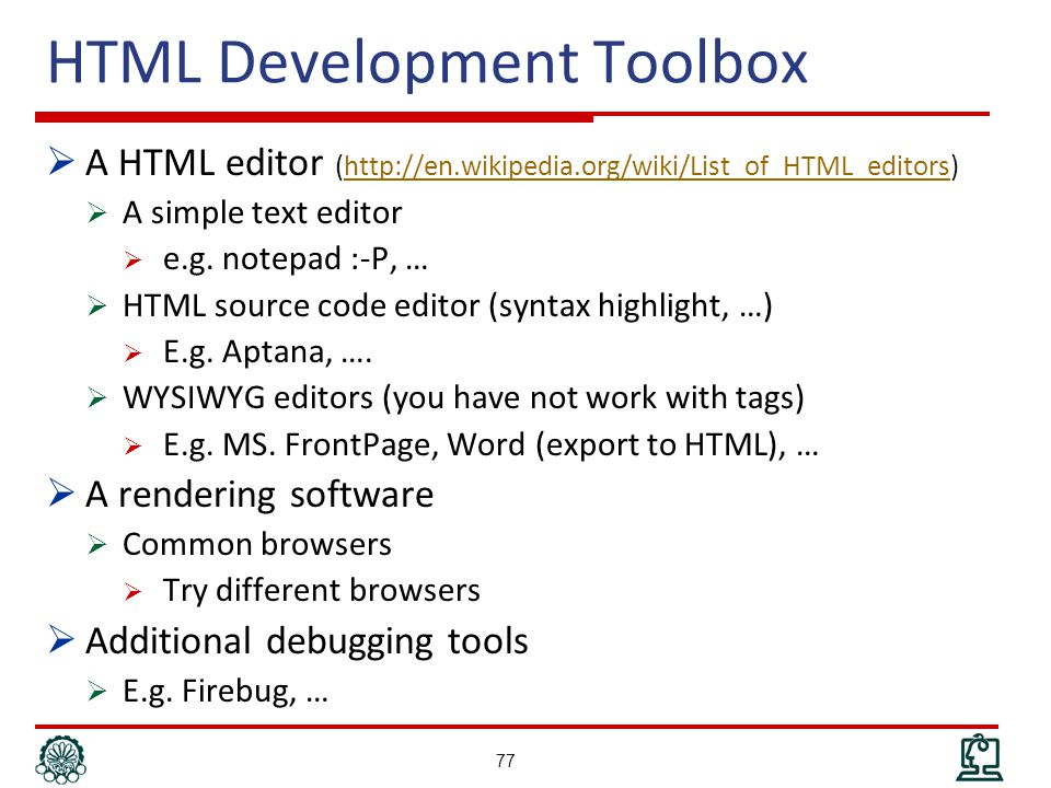 HTML Development Toolbox  A HTML editor (http://en.wikipedia.org/wiki/List_of_HTML_editors)http://en.wikipedia.org/wiki/List_of_HTML_editors  A simple text editor  e.g.