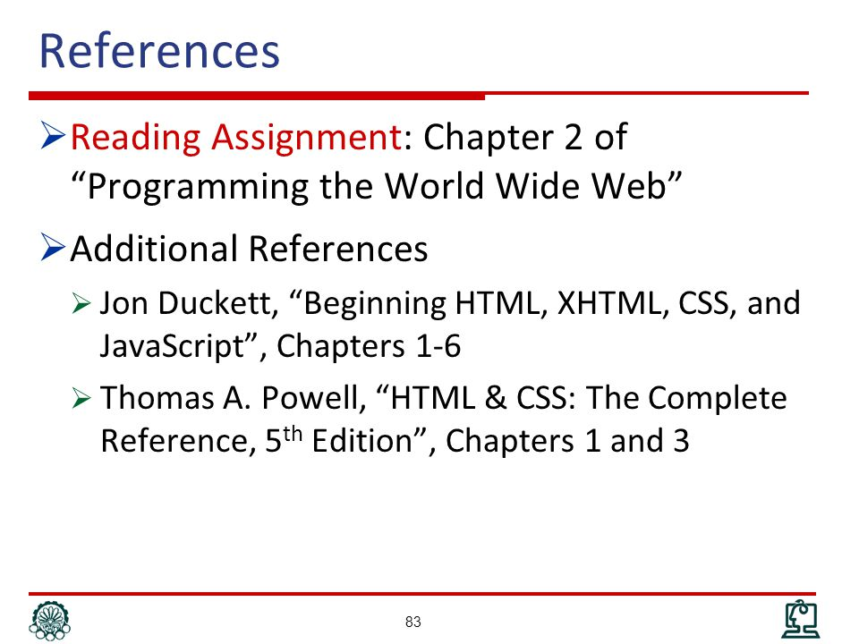 References  Reading Assignment: Chapter 2 of Programming the World Wide Web  Additional References  Jon Duckett, Beginning HTML, XHTML, CSS, and JavaScript , Chapters 1-6  Thomas A.