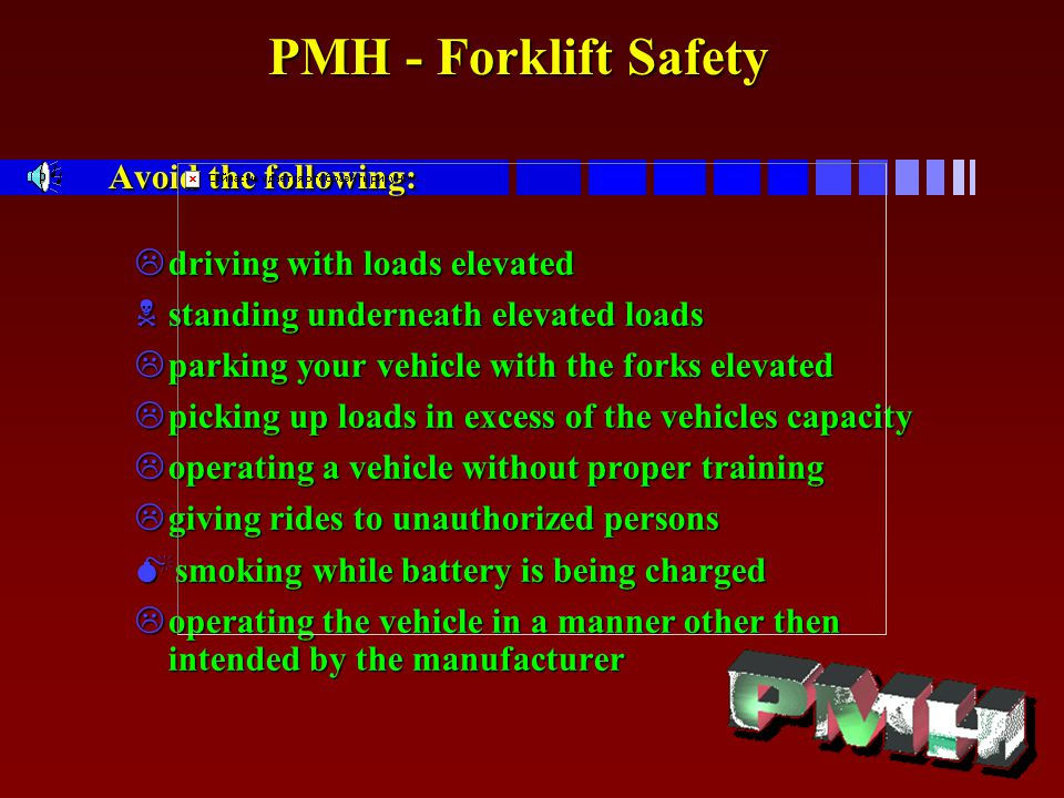 PMH - Forklift Safety Avoid the following: PMH - Forklift Safety Avoid the following: Ldriving with loads elevated Nstanding underneath elevated loads