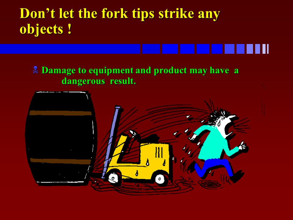Don't let the fork tips strike any objects ! NDamage to equipment and product may have a dangerous result.