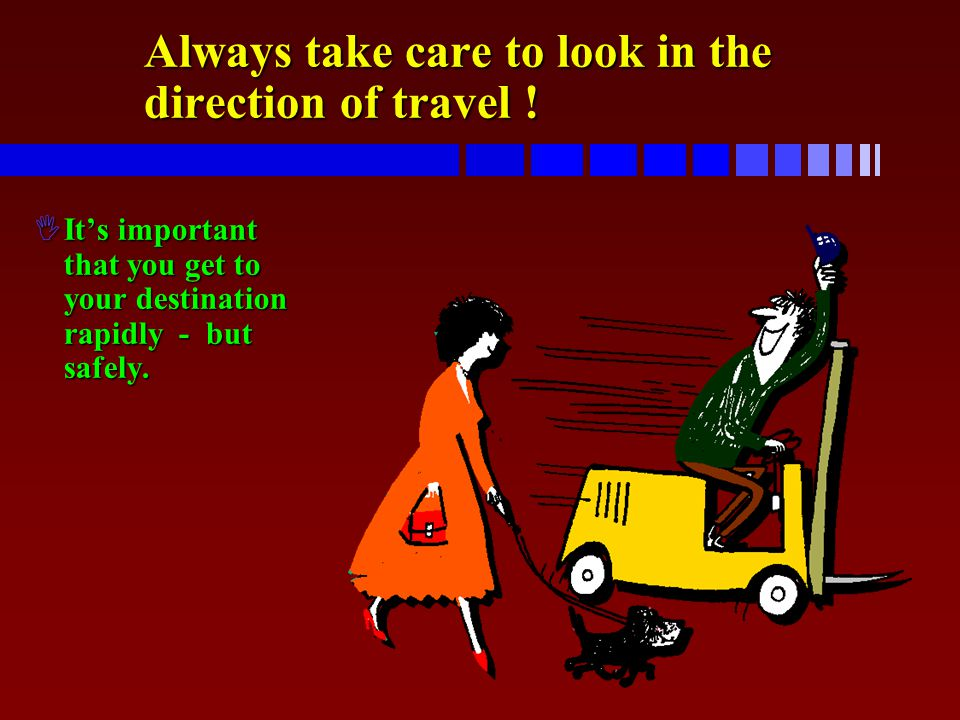Always take care to look in the direction of travel ! IIt's important that you get to your destination rapidly - but safely.