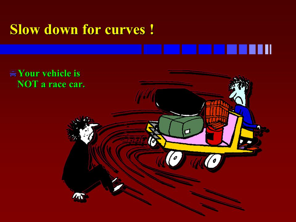 Slow down for curves !  Your vehicle is NOT a race car.